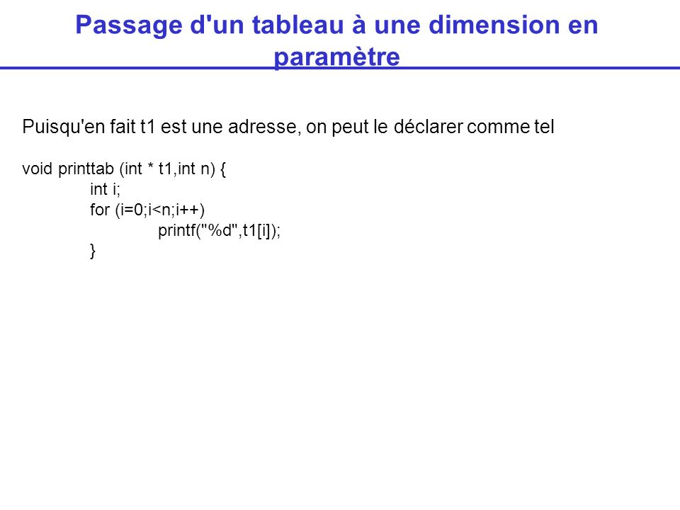 Passage d un tableau à une dimension en paramètre Puisqu en fait t1 est une adresse, on peut le déclarer comme tel void printtab (int * t1,int n) { int i; for (i=0;i<n;i++) printf( %d ,t1[i]); }