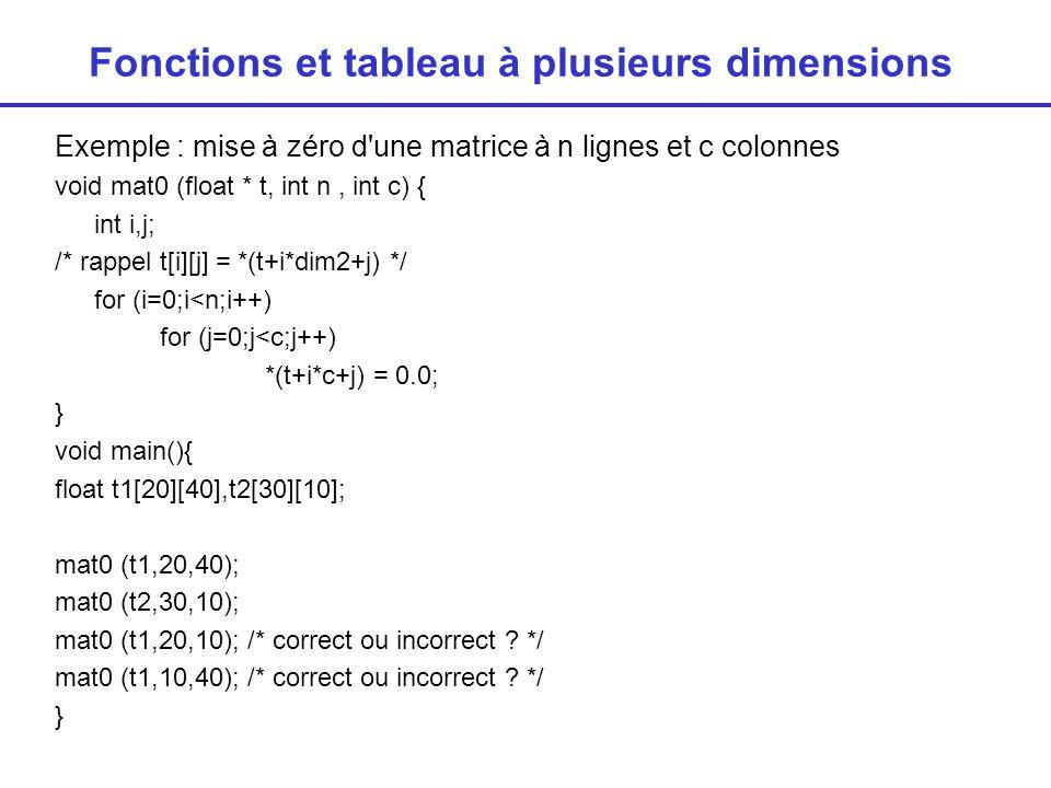 Fonctions et tableau à plusieurs dimensions Pour que le calcul soit correct il faut que c soit égal à la deuxième dimension vraie du tableau void mat0 (float * t, int n, int c) { int i,j; /* rappel t[i][j] = *(t+i*dim2+j) */ for (i=0;i<n;i++) for (j=0;j<c;j++) *(t+i*c+j) = 0.0; } void main(){ float t1[20][40],t2[30][10]; mat0 (t1,20,40); /* correct */ mat0 (t2,30,10); /* correct */ mat0 (t1,20,5); /* incorrect */ mat0 (t1,10,40); /* correct */ }