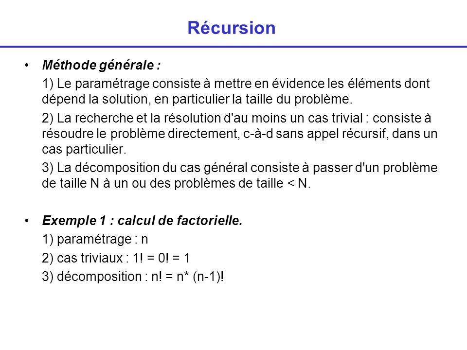Récursion int facto (int n) { int p; if (n==0) return (1); else { p = n * facto(n-1); /* appel récursif à la fonction facto */ return (p); } Lors du calcul de facto(n) il y a n appels à la fonction facto.