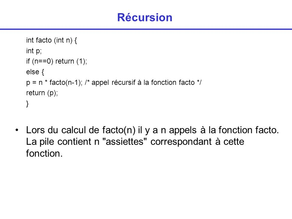 Récursion int facto (int n) { int p; if (n==0) return (1); else { p = n * facto(n-1); /* appel récursif à la fonction facto */ return (p); } Lors du c