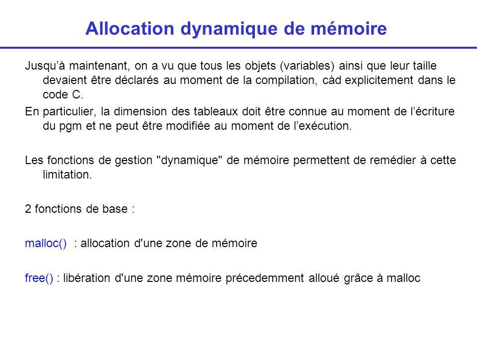 Allocation dynamique de mémoire Jusquà maintenant, on a vu que tous les objets (variables) ainsi que leur taille devaient être déclarés au moment de la compilation, càd explicitement dans le code C.