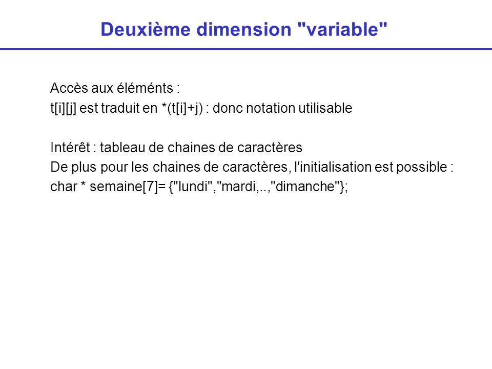 Tableaux à plusieurs dimensions variables Deux dimensions inconnues ~ t[n] [m] ~ matrice La deuxième dimension est inconnue à la compilation mais sera constante int ** t; // t est un pointeur sur un tableau de pointeurs ex: scanf( %d %d ,&n,&m); // allocation des lignes t = (int * *) malloc(n*sizeof(int*)); // allocations des colonnes for (i<0;i<m;i++) t[i]=(int *) malloc (m*sizeof(int));