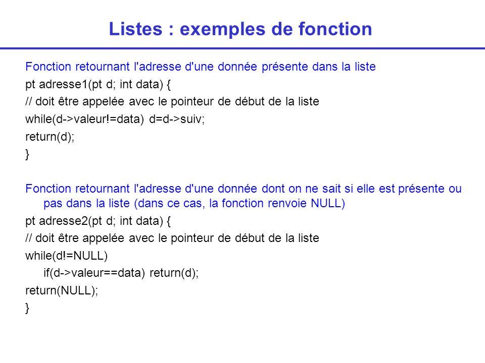 Listes : exemples de fonction Fonction supprimant la liste pt detruit (pt * d) { // doit être appelée avec le pointeur de début de la liste while (*d!=NULL) { paux=*d; *d=(*d)->suiv; }