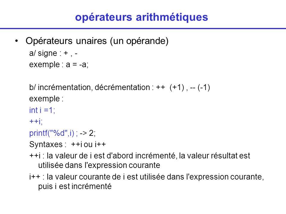 opérateurs arithmétiques Opérateurs unaires (un opérande) a/ signe : +, - exemple : a = -a; b/ incrémentation, décrémentation : ++ (+1), -- (-1) exemple : int i =1; ++i; printf( %d ,i) ; -> 2; Syntaxes : ++i ou i++ ++i : la valeur de i est d abord incrémenté, la valeur résultat est utilisée dans l expression courante i++ : la valeur courante de i est utilisée dans l expression courante, puis i est incrémenté