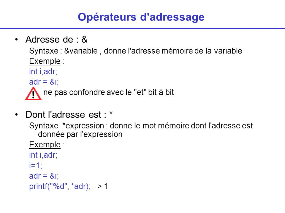 Opérateur de taille : sizeof Donne la taille de l implantation 2 syntaxes 1/ sizeof expression exemple : int i,j ; j= sizeof i; -> 2 ou 4 (octets) 2/ sizeof (type) exmples : typedef char tab[100]; tab t; int n; n = sizeof(int), -> 2 ou 4 (octets) n = sizeof(tab) -> 100 (char)