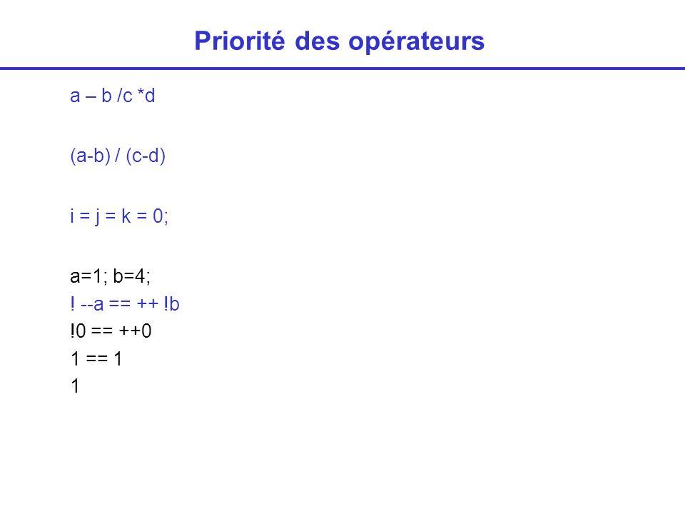 Priorité des opérateurs (exercices) main(){ int x, y, z; x = 2; x += 3 + 2; printf( %d\n ,x); x -= y = z = 4; printf( %d%d%d\n ,x,y,z); x = y == z; printf( %d%d%d\n ,x,y,z); x == (y = z); printf( %d%d%d\n ,x,y,z); x = 3; y =2 ; z = 1; x = x && y || z ; printf( %d\n , x); printf ( %d\n , x || .
