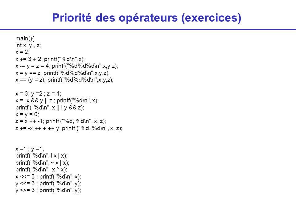 Priorité des opérateurs (exercices) main(){ int x, y, z; x = 2; x += 3 + 2; printf( %d\n ,x); x -= y = z = 4; printf( %d%d%d\n ,x,y,z); x = y == z; printf( %d%d%d\n ,x,y,z); x == (y = z); printf( %d%d%d\n ,x,y,z); x = 3; y =2 ; z = 1; x = x && y    z ; printf( %d\n , x); printf ( %d\n , x    .
