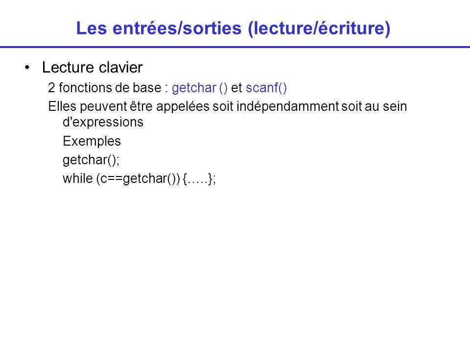 Les entrées/sorties (lecture/écriture) Lecture clavier 2 fonctions de base : getchar () et scanf() Elles peuvent être appelées soit indépendamment soit au sein d expressions Exemples getchar(); while (c==getchar()) {…..};