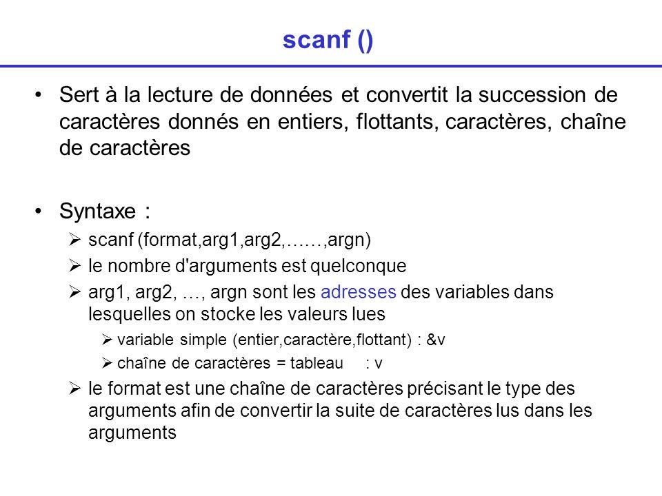 scanf () Sert à la lecture de données et convertit la succession de caractères donnés en entiers, flottants, caractères, chaîne de caractères Syntaxe : scanf (format,arg1,arg2,……,argn) le nombre d arguments est quelconque arg1, arg2, …, argn sont les adresses des variables dans lesquelles on stocke les valeurs lues variable simple (entier,caractère,flottant) : &v chaîne de caractères = tableau : v le format est une chaîne de caractères précisant le type des arguments afin de convertir la suite de caractères lus dans les arguments