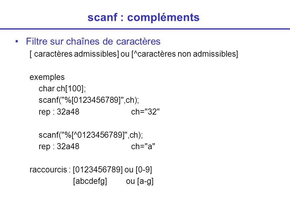 scanf : compléments Filtre sur chaînes de caractères [ caractères admissibles] ou [^caractères non admissibles] exemples char ch[100]; scanf( %[0123456789] ,ch); rep : 32a48ch= 32 scanf( %[^0123456789] ,ch); rep : 32a48ch= a raccourcis : [0123456789] ou [0-9] [abcdefg] ou [a-g]