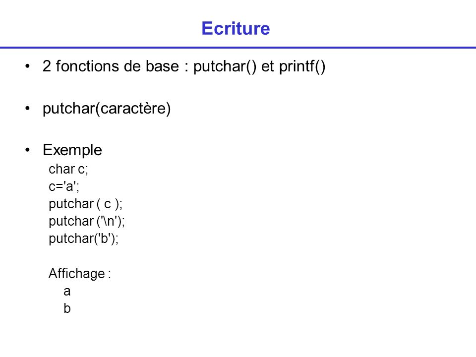 Ecriture 2 fonctions de base : putchar() et printf() putchar(caractère) Exemple char c; c= a ; putchar ( c ); putchar ( \n ); putchar( b ); Affichage : a b