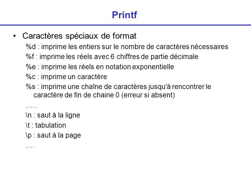 Printf : mises en forme Forçage du nombre de caractères entiers : %5d l entier est imprimé sur 5 caractères au moins (blancs) avec cadrage à droite %-5d l entier est imprimé sur 5 caractères au moins (blancs) avec cadrage à gauche réels : %10f le réel est imprimé sur 10 caractères (en tout) avec 6 chiffres en partie décimale (cadrage à droite) %-10f idem + cadrage à gauche limitation de la partie décimale %20.3f le réel est imprimé sur 20 caractères (en tout) avec 3 chiffres en partie décimale