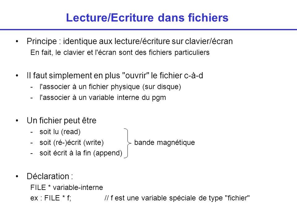 Lecture/Ecriture dans fichiers Principe : identique aux lecture/écriture sur clavier/écran En fait, le clavier et l écran sont des fichiers particuliers Il faut simplement en plus ouvrir le fichier c-à-d -l associer à un fichier physique (sur disque) -l associer à un variable interne du pgm Un fichier peut être -soit lu (read) -soit (ré-)écrit (write)bande magnétique -soit écrit à la fin (append) Déclaration : FILE * variable-interne ex : FILE * f; // f est une variable spéciale de type fichier