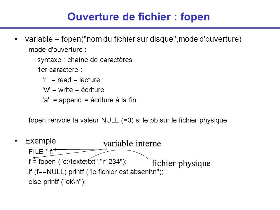 Fermeture du fichier : fclose Supprime l association fichier physique-variable interne La variable interne peut être associée à un autre fichier physique Syntaxe fclose (variable interne) Exemple : FILE * f; f= fopen (fichier1, r ); ….