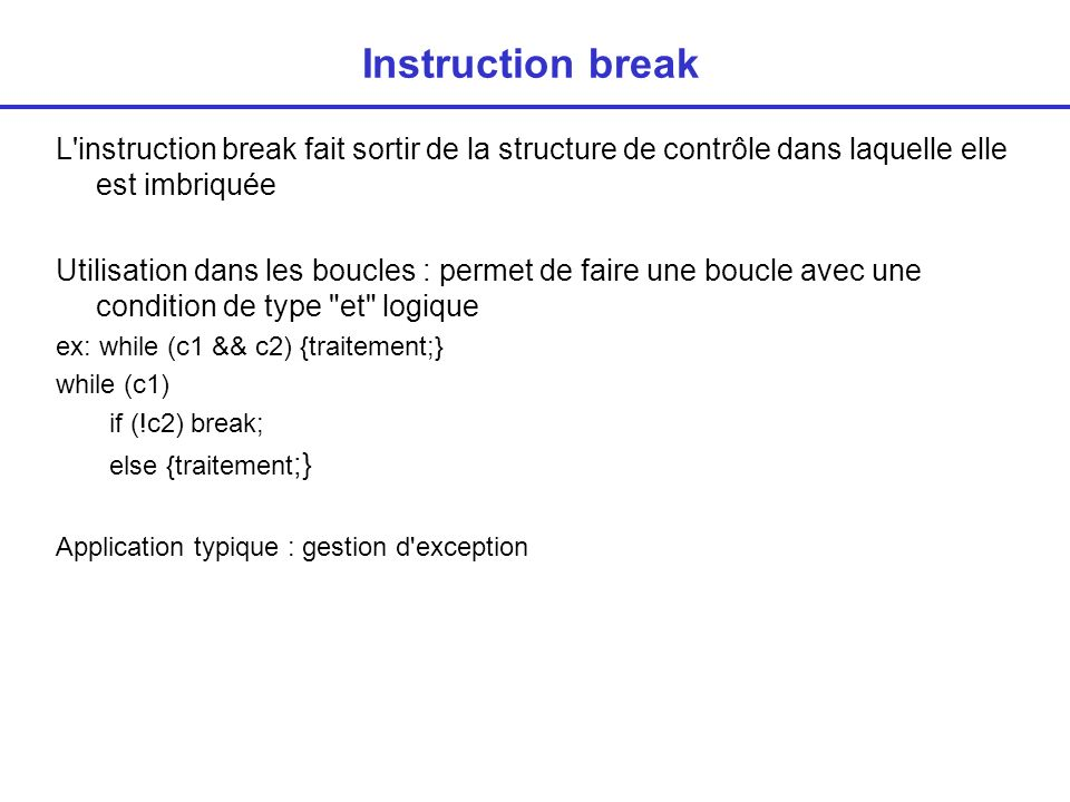 break On veut afficher tous les éléments d un tableau d entiers jusqu à rencontrer un nombre <0 (si il y en a un) for (i=0;t[i]>=0 && i<dim;i++) ou bien i=0; printf( %d , t[i]); while(t[i]>=0 && i<dim) {printf( %d , t[i]);i++}; Pb : lorsque i=dim, il y a évaluation de t[dim] qui n existe pas => erreur Solution 1 : avec un drapeau » positif=1; // positif indique que lon a eu que des valeurs positives jusquà maintenant for (i=0; (positif==1) && (i<dim) ; i++) { if(t[i]<0) positif=0; else printf( %d , t[i]); } Solution 2 : for (i=0; i<dim;i++) { if(t[i]<0) break; else printf( %d , t[i]); }