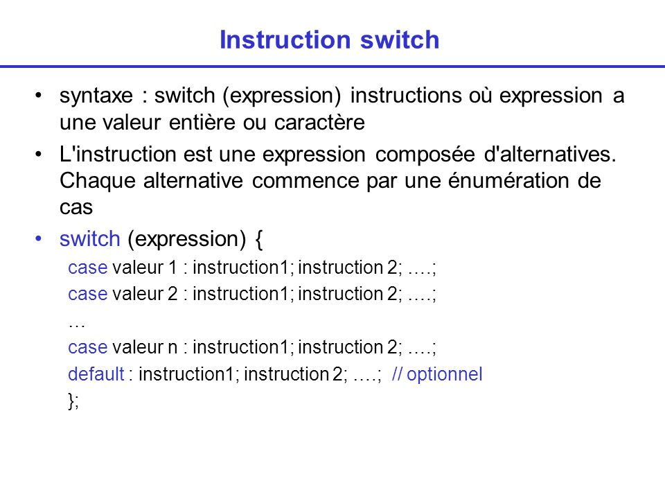 Instruction switch syntaxe : switch (expression) instructions où expression a une valeur entière ou caractère L'instruction est une expression composé