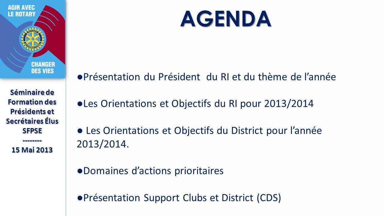AGENDA Séminaire de Formation des Présidents et Secrétaires Élus SFPSE-------- 15 Mai 2013 Présentation du Président du RI et du thème de lannée Les Orientations et Objectifs du RI pour 2013/2014 Les Orientations et Objectifs du District pour lannée 2013/2014.