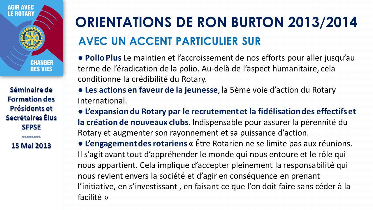 ORIENTATIONS DE RON BURTON 2013/2014 Séminaire de Formation des Présidents et Secrétaires Élus SFPSE-------- 15 Mai 2013 AVEC UN ACCENT PARTICULIER SUR Polio Plus Le maintien et laccroissement de nos efforts pour aller jusquau terme de léradication de la polio.