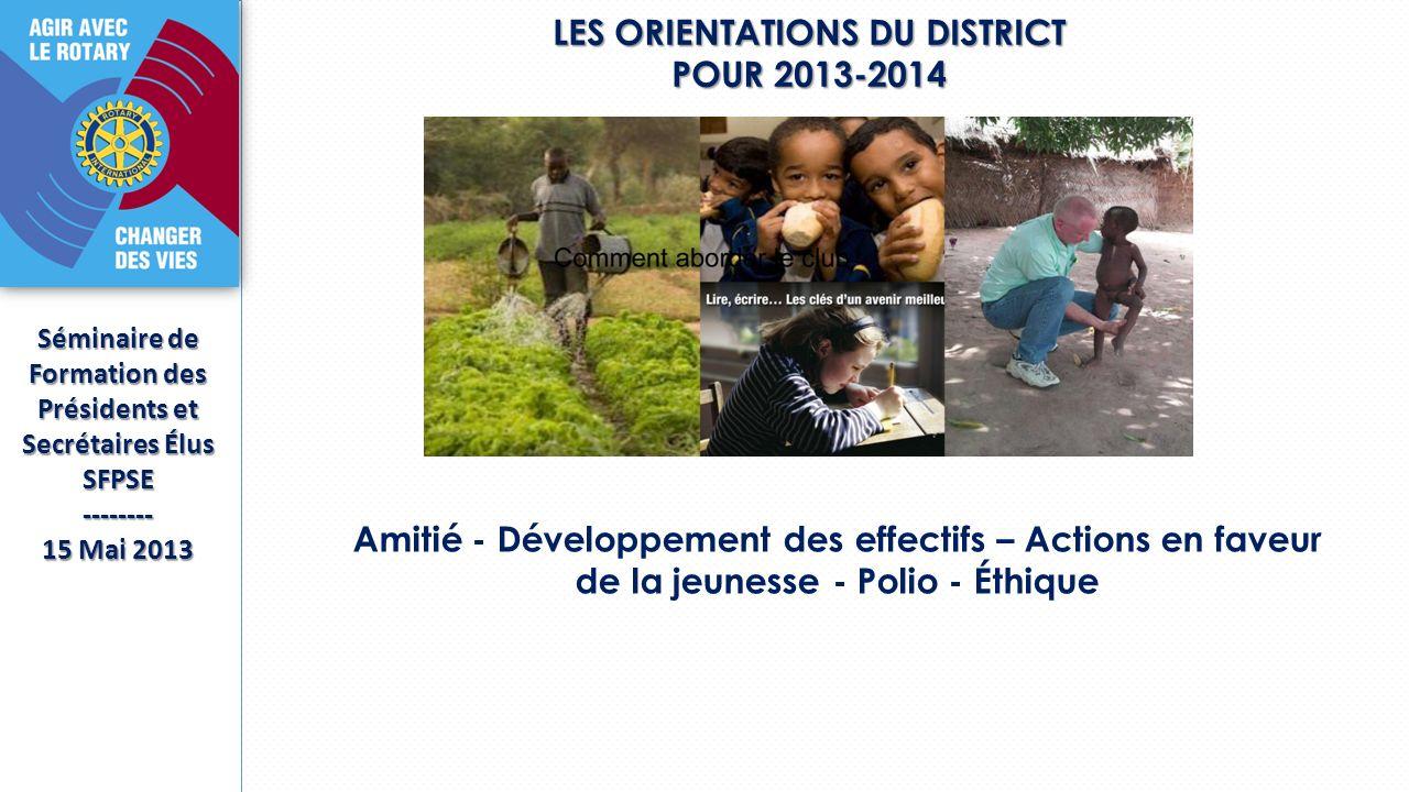 LES ORIENTATIONS DU DISTRICT POUR 2013-2014 Séminaire de Formation des Présidents et Secrétaires Élus SFPSE-------- 15 Mai 2013 Amitié - Développement des effectifs – Actions en faveur de la jeunesse - Polio - Éthique