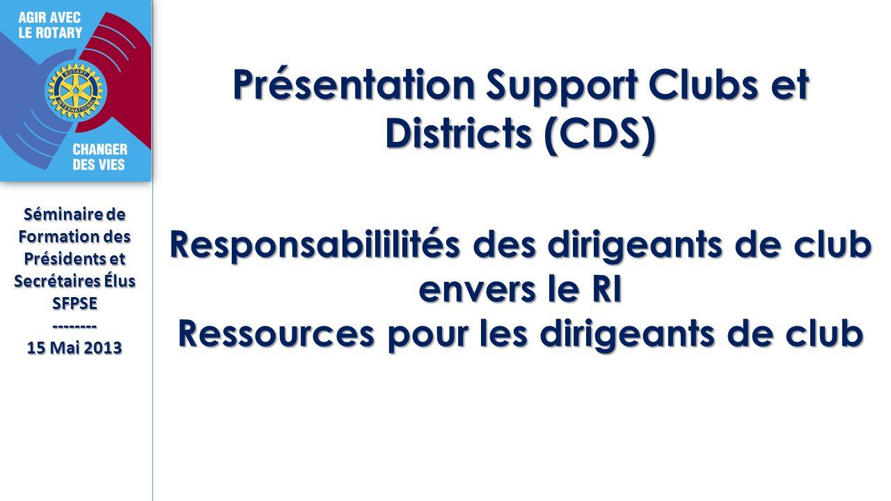 Séminaire de Formation des Présidents et Secrétaires Élus SFPSE-------- 15 Mai 2013 Présentation Support Clubs et Districts (CDS) Responsabililités des dirigeants de club envers le RI Ressources pour les dirigeants de club