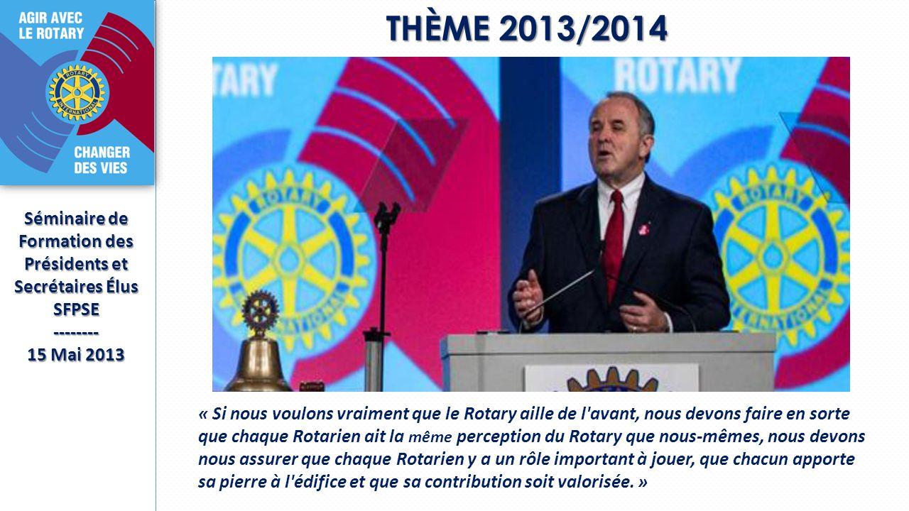 THÈME 2013/2014 Séminaire de Formation des Présidents et Secrétaires Élus SFPSE-------- 15 Mai 2013 « Si nous voulons vraiment que le Rotary aille de l avant, nous devons faire en sorte que chaque Rotarien ait la même perception du Rotary que nous-mêmes, nous devons nous assurer que chaque Rotarien y a un rôle important à jouer, que chacun apporte sa pierre à l édifice et que sa contribution soit valorisée.