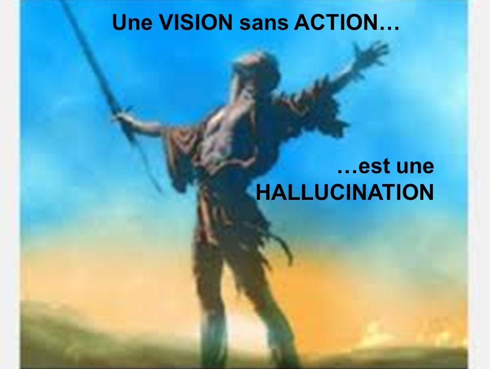 Une VISION sans ACTION… …est une HALLUCINATION