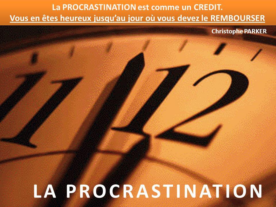 LA PROCRASTINATION La PROCRASTINATION est comme un CREDIT. Vous en êtes heureux jusquau jour où vous devez le REMBOURSER Christophe PARKER