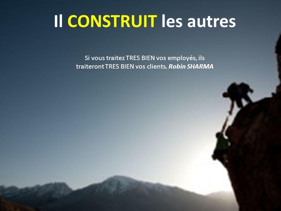 Il CONSTRUIT les autres Si vous traitez TRES BIEN vos employés, ils traiteront TRES BIEN vos clients. Robin SHARMA