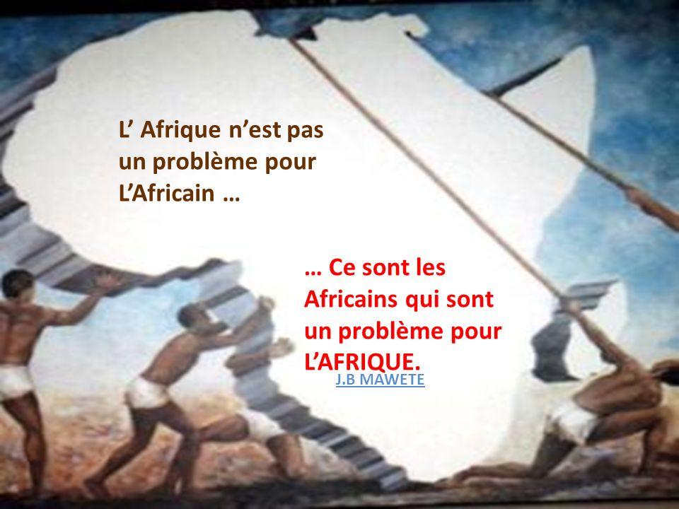 L Afrique nest pas un problème pour LAfricain … … Ce sont les Africains qui sont un problème pour LAFRIQUE. J.B MAWETE