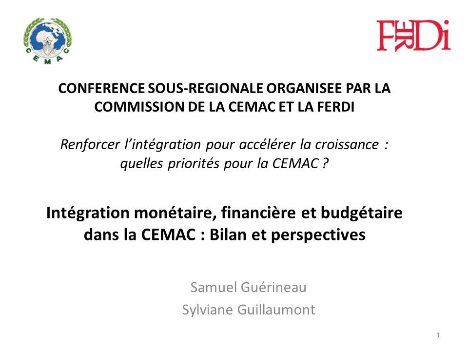 Intégration monétaire, financière et budgétaire dans la CEMAC : Bilan et perspectives Samuel Guérineau Sylviane Guillaumont 1 CONFERENCE SOUS-REGIONAL