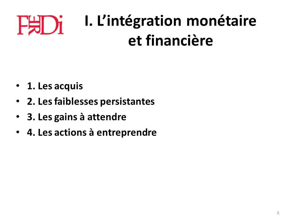 I. Lintégration monétaire et financière 1. Les acquis 2. Les faiblesses persistantes 3. Les gains à attendre 4. Les actions à entreprendre 6