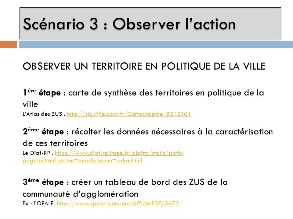 Scénario 3 : Observer laction OBSERVER UN TERRITOIRE EN POLITIQUE DE LA VILLE 1 ère étape : carte de synthèse des territoires en politique de la ville LAtlas des ZUS : http://sig.ville.gouv.fr/Cartographie/8212101http://sig.ville.gouv.fr/Cartographie/8212101 2 ème étape : récolter les données nécessaires à la caractérisation de ces territoires Le Diaf-RP : https://www.diaf-rp.insee.fr/diafrp/static/static- page.action?section=aide&chemin=index.htmlhttps://www.diaf-rp.insee.fr/diafrp/static/static- page.action?section=aide&chemin=index.html 3 ème étape : créer un tableau de bord des ZUS de la communauté dagglomération Ex : lOPALE http://www.opale-lyon.com/AffichePDF/3672http://www.opale-lyon.com/AffichePDF/3672
