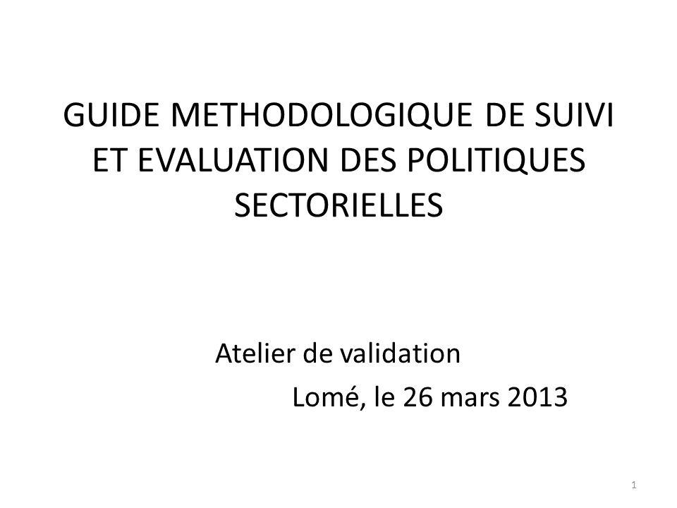 GUIDE METHODOLOGIQUE DE SUIVI ET EVALUATION DES POLITIQUES SECTORIELLES Atelier de validation Lomé, le 26 mars 2013 1