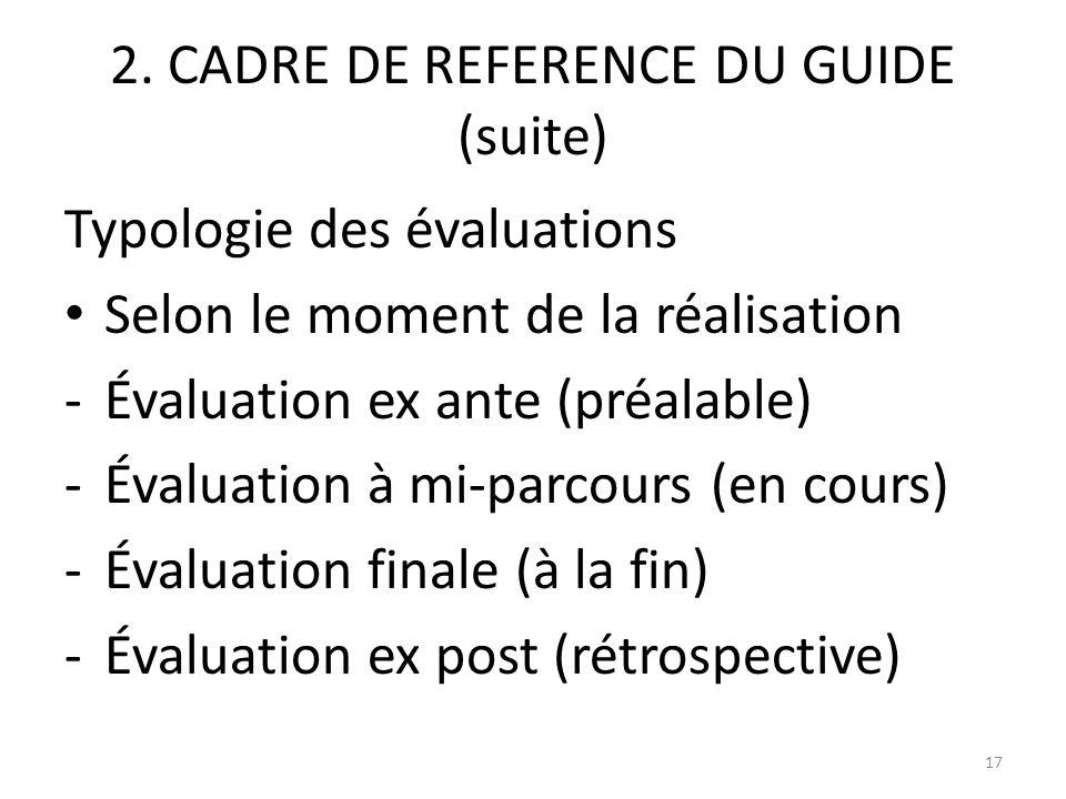 2. CADRE DE REFERENCE DU GUIDE (suite) Typologie des évaluations Selon le moment de la réalisation -Évaluation ex ante (préalable) -Évaluation à mi-pa
