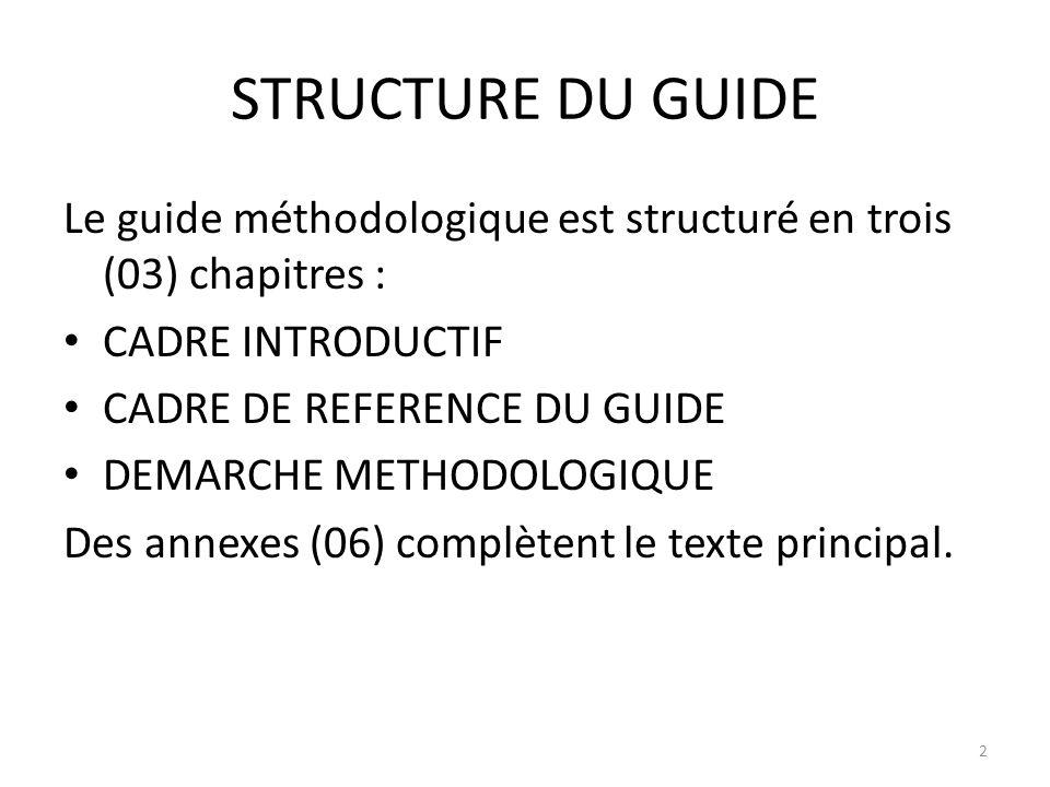 STRUCTURE DU GUIDE Le guide méthodologique est structuré en trois (03) chapitres : CADRE INTRODUCTIF CADRE DE REFERENCE DU GUIDE DEMARCHE METHODOLOGIQ