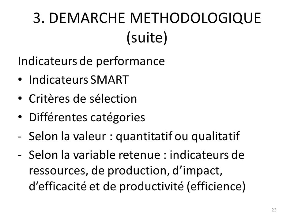 3. DEMARCHE METHODOLOGIQUE (suite) Indicateurs de performance Indicateurs SMART Critères de sélection Différentes catégories -Selon la valeur : quanti