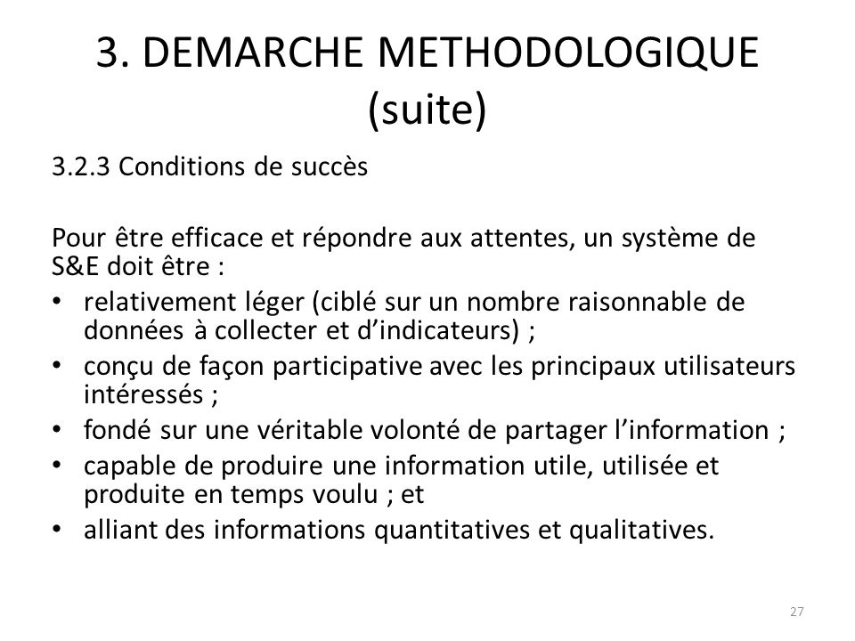 3. DEMARCHE METHODOLOGIQUE (suite) 3.2.3 Conditions de succès Pour être efficace et répondre aux attentes, un système de S&E doit être : relativement