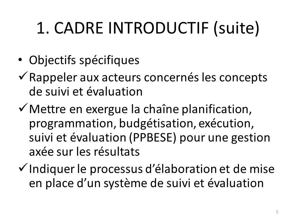 1. CADRE INTRODUCTIF (suite) Objectifs spécifiques Rappeler aux acteurs concernés les concepts de suivi et évaluation Mettre en exergue la chaîne plan