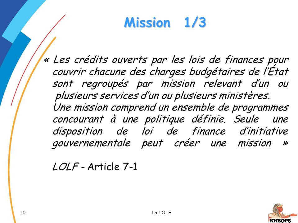 10 La LOLF Mission1/3 « Les crédits ouverts par les lois de finances pour couvrir chacune des charges budgétaires de lÉtat sont regroupés par mission