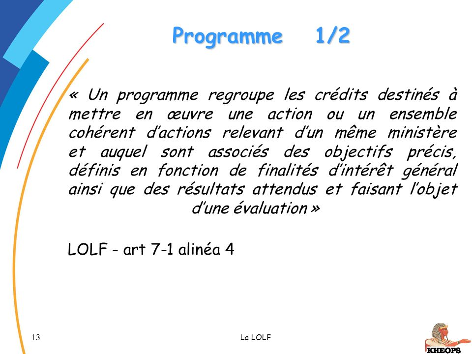 13 La LOLF Programme1/2 « Un programme regroupe les crédits destinés à mettre en œuvre une action ou un ensemble cohérent dactions relevant dun même m
