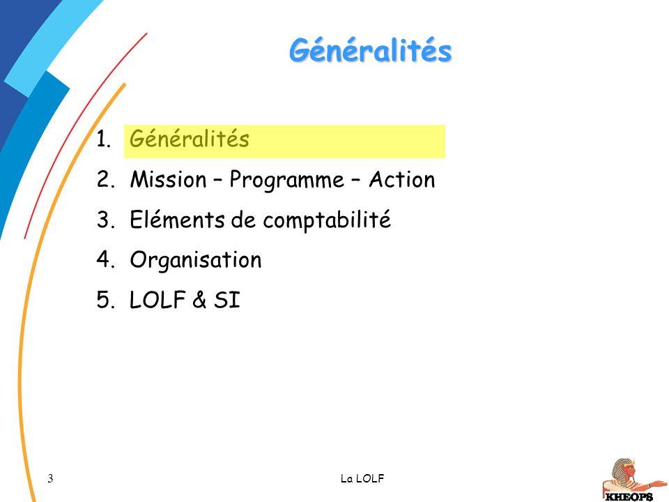 3 La LOLF Généralités 1.Généralités 2.Mission – Programme – Action 3.Eléments de comptabilité 4.Organisation 5.LOLF & SI