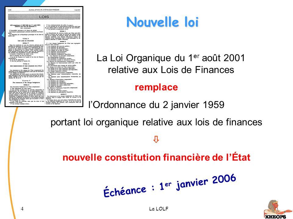 4 La LOLF Nouvelle loi La Loi Organique du 1 er août 2001 relative aux Lois de Finances remplace lOrdonnance du 2 janvier 1959 portant loi organique r