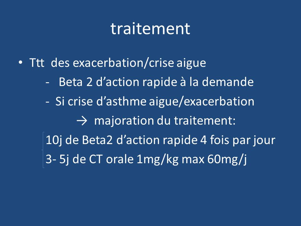 traitement Ttt des exacerbation/crise aigue - Beta 2 daction rapide à la demande - Si crise dasthme aigue/exacerbation majoration du traitement: 10j d