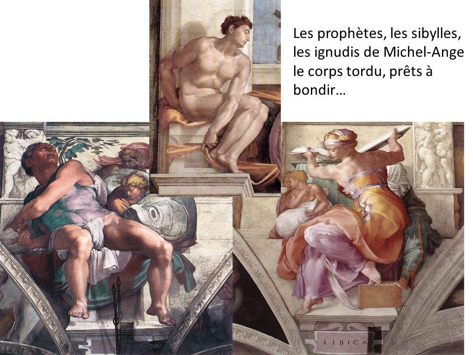 Les prophètes, les sibylles, les ignudis de Michel-Ange le corps tordu, prêts à bondir…