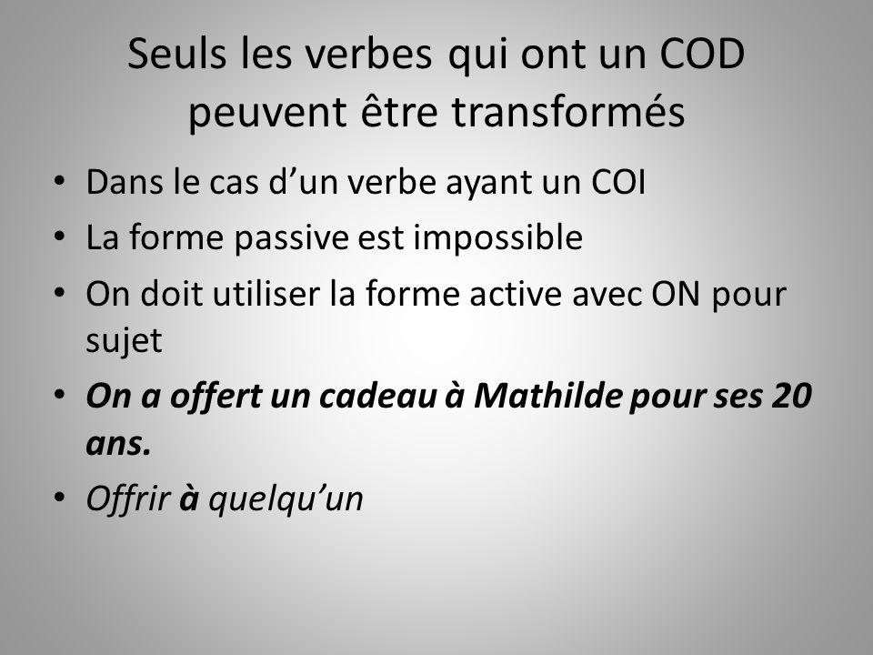 Seuls les verbes qui ont un COD peuvent être transformés Dans le cas dun verbe ayant un COI La forme passive est impossible On doit utiliser la forme