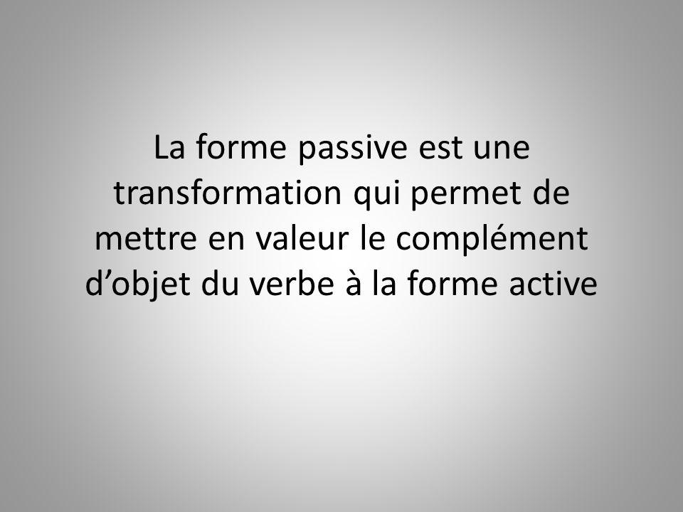 La forme passive est une transformation qui permet de mettre en valeur le complément dobjet du verbe à la forme active