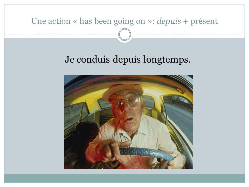 Une action « has been going on »: depuis + présent Je conduis depuis longtemps.