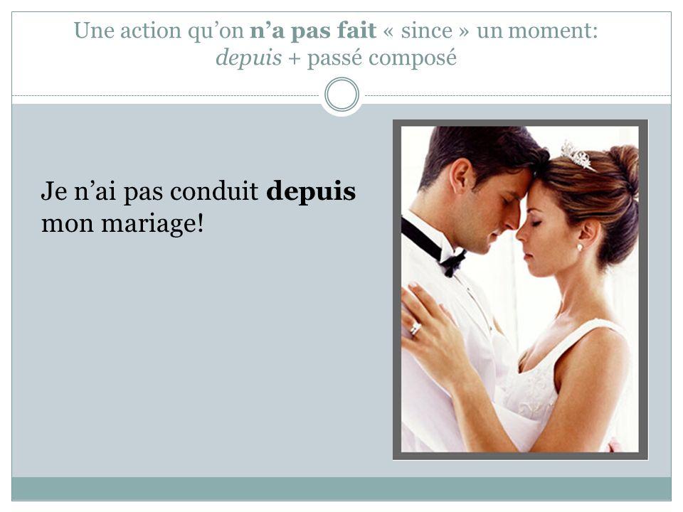 Une action quon na pas fait « since » un moment: depuis + passé composé Je nai pas conduit depuis mon mariage!