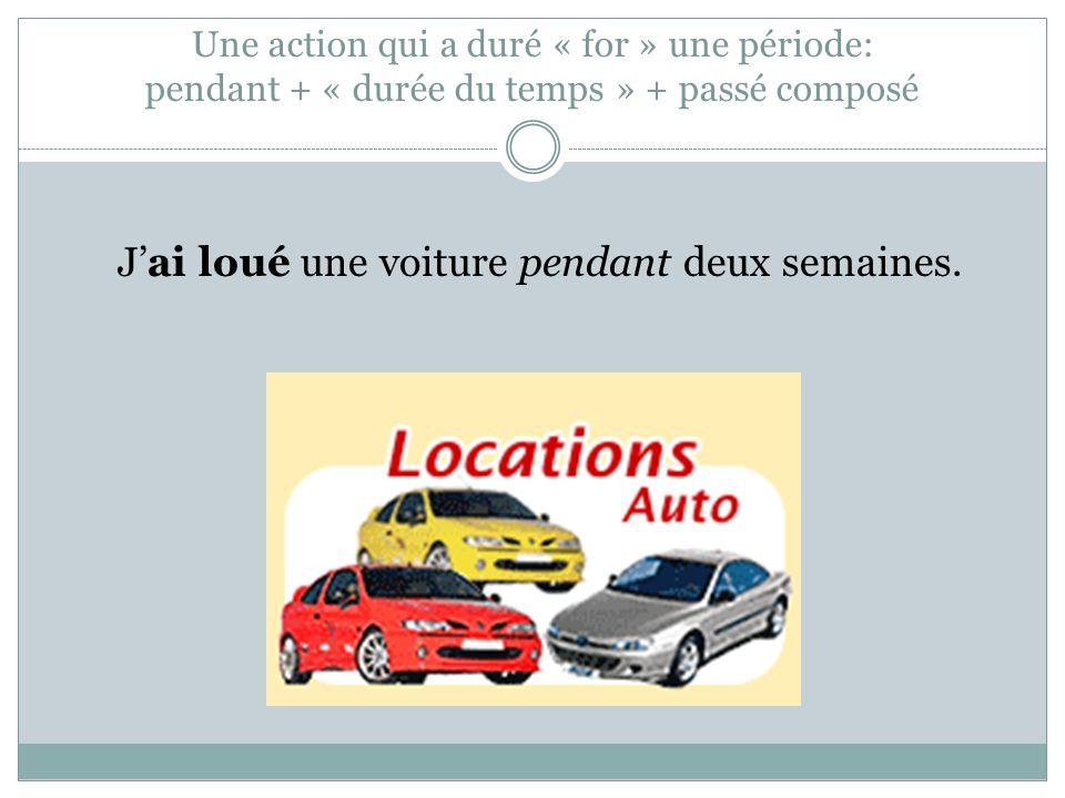 Une action qui a duré « for » une période: pendant + « durée du temps » + passé composé Jai loué une voiture pendant deux semaines.