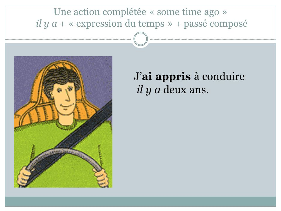 Une action complétée « some time ago » il y a + « expression du temps » + passé composé Jai appris à conduire il y a deux ans.